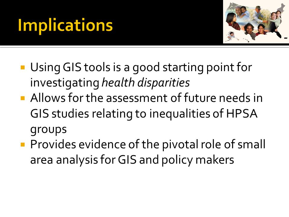  Using GIS tools is a good starting point for investigating health disparities  Allows for the assessment of future needs in GIS studies relating to inequalities of HPSA groups  Provides evidence of the pivotal role of small area analysis for GIS and policy makers