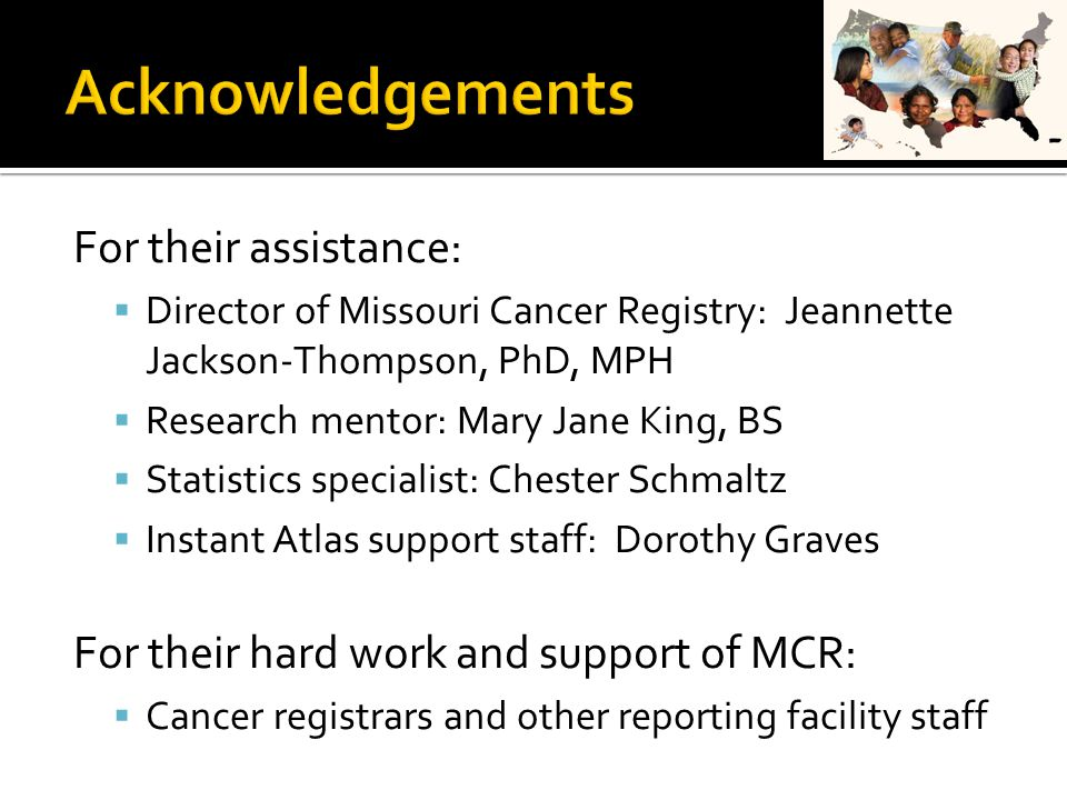 For their assistance:  Director of Missouri Cancer Registry: Jeannette Jackson-Thompson, PhD, MPH  Research mentor: Mary Jane King, BS  Statistics specialist: Chester Schmaltz  Instant Atlas support staff: Dorothy Graves For their hard work and support of MCR:  Cancer registrars and other reporting facility staff