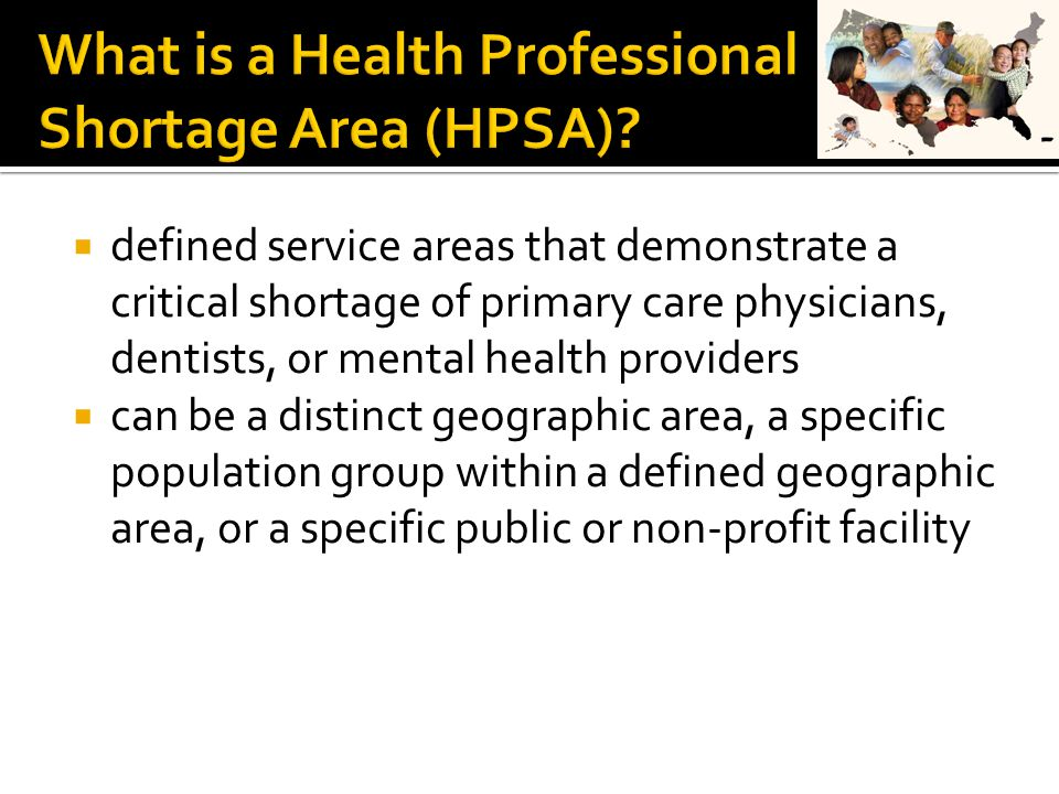  defined service areas that demonstrate a critical shortage of primary care physicians, dentists, or mental health providers  can be a distinct geographic area, a specific population group within a defined geographic area, or a specific public or non-profit facility