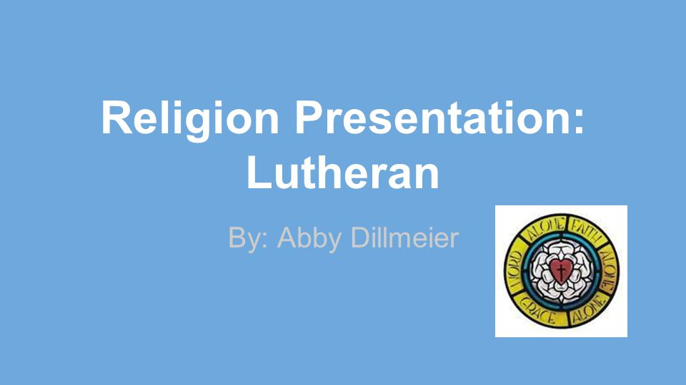 Religion Presentation: Lutheran By: Abby Dillmeier