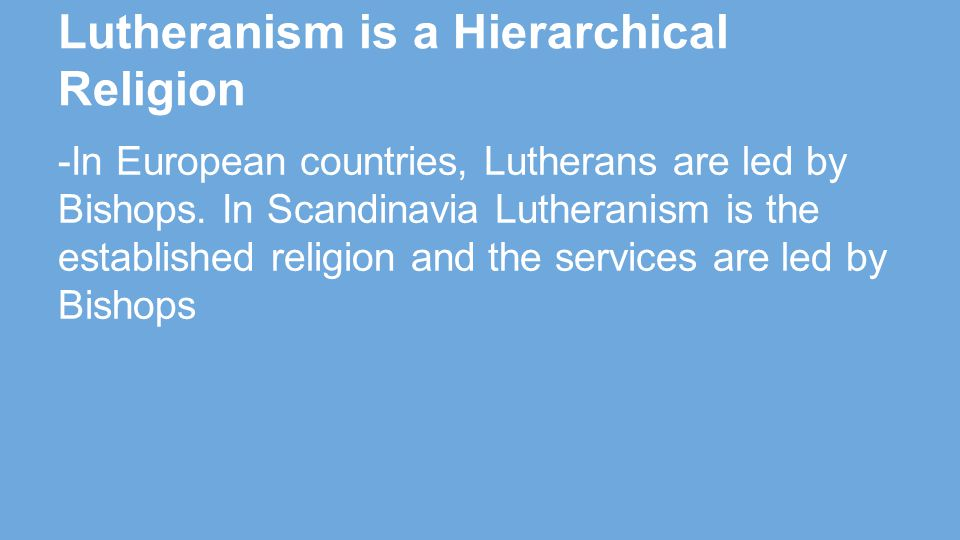 Lutheranism is a Hierarchical Religion -In European countries, Lutherans are led by Bishops.