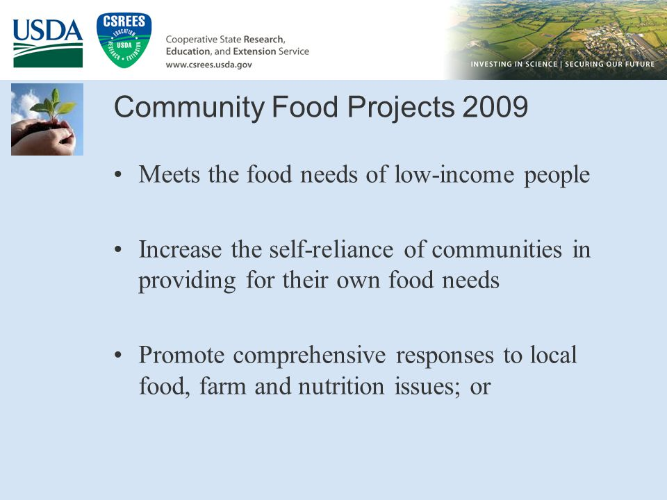 Community Food Projects 2009 Meets the food needs of low-income people Increase the self-reliance of communities in providing for their own food needs Promote comprehensive responses to local food, farm and nutrition issues; or