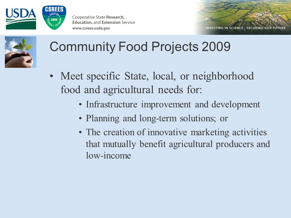 Community Food Projects 2009 Meet specific State, local, or neighborhood food and agricultural needs for: Infrastructure improvement and development Planning and long-term solutions; or The creation of innovative marketing activities that mutually benefit agricultural producers and low-income