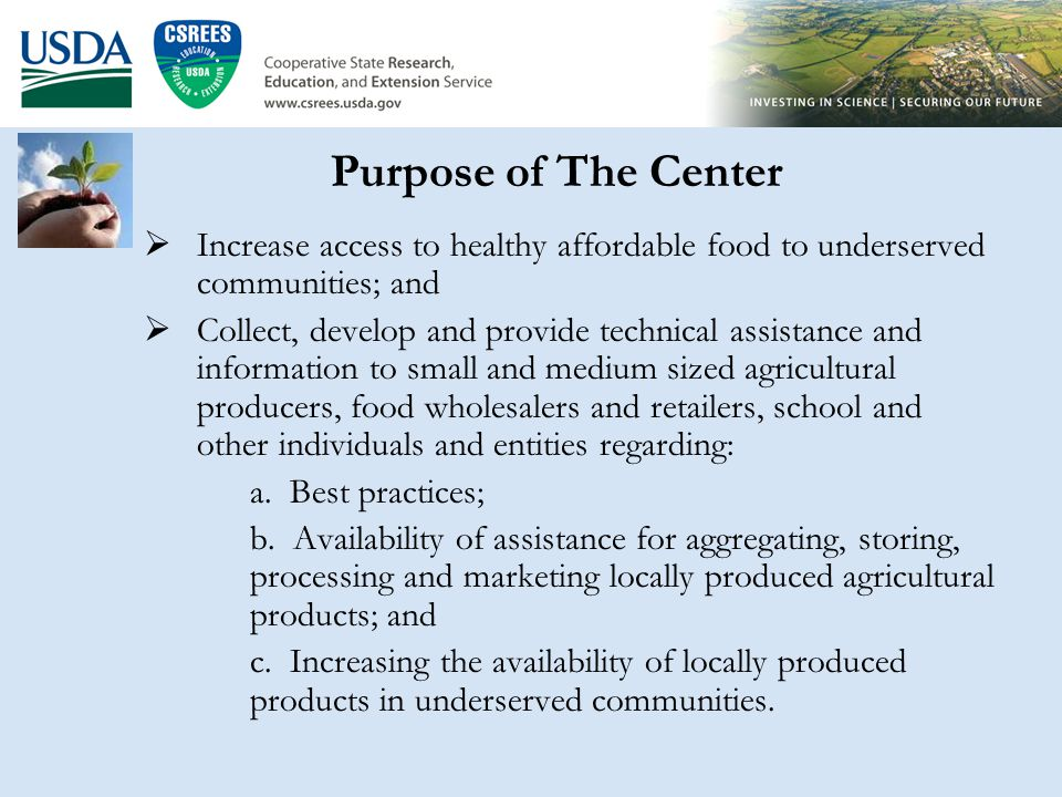 Purpose of The Center  Increase access to healthy affordable food to underserved communities; and  Collect, develop and provide technical assistance and information to small and medium sized agricultural producers, food wholesalers and retailers, school and other individuals and entities regarding: a.
