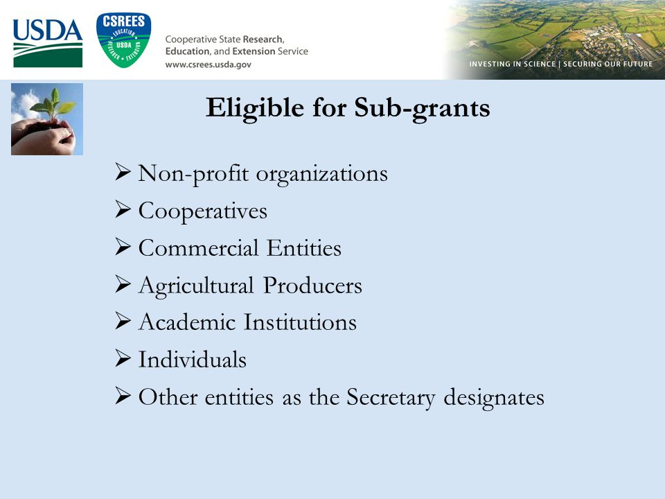 Eligible for Sub-grants  Non-profit organizations  Cooperatives  Commercial Entities  Agricultural Producers  Academic Institutions  Individuals  Other entities as the Secretary designates