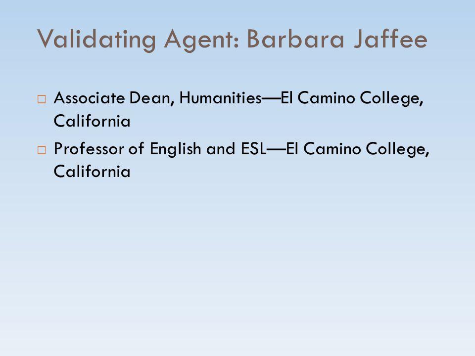 Validating Agent: Barbara Jaffee  Associate Dean, Humanities—El Camino College, California  Professor of English and ESL—El Camino College, California
