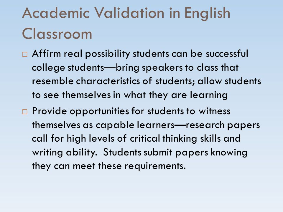 Academic Validation in English Classroom  Affirm real possibility students can be successful college students—bring speakers to class that resemble characteristics of students; allow students to see themselves in what they are learning  Provide opportunities for students to witness themselves as capable learners—research papers call for high levels of critical thinking skills and writing ability.