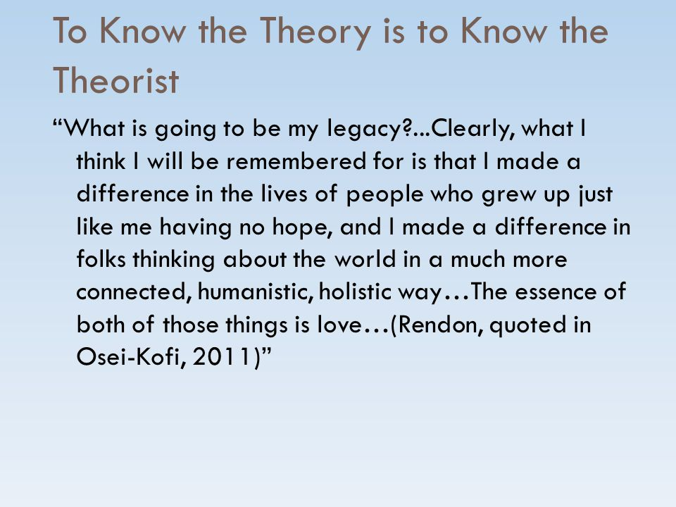 To Know the Theory is to Know the Theorist What is going to be my legacy?...Clearly, what I think I will be remembered for is that I made a difference in the lives of people who grew up just like me having no hope, and I made a difference in folks thinking about the world in a much more connected, humanistic, holistic way…The essence of both of those things is love…(Rendon, quoted in Osei-Kofi, 2011)