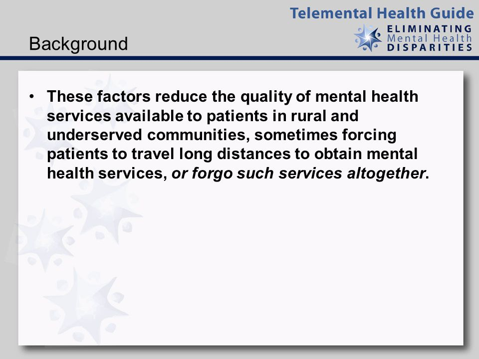 Background These factors reduce the quality of mental health services available to patients in rural and underserved communities, sometimes forcing patients to travel long distances to obtain mental health services, or forgo such services altogether.