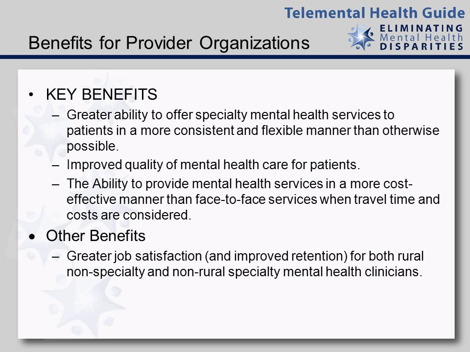 Benefits for Mental Health Specialists –Greater ability to serve rural and underserved communities even when living in large, urban areas without incurring the burden of frequent travel.