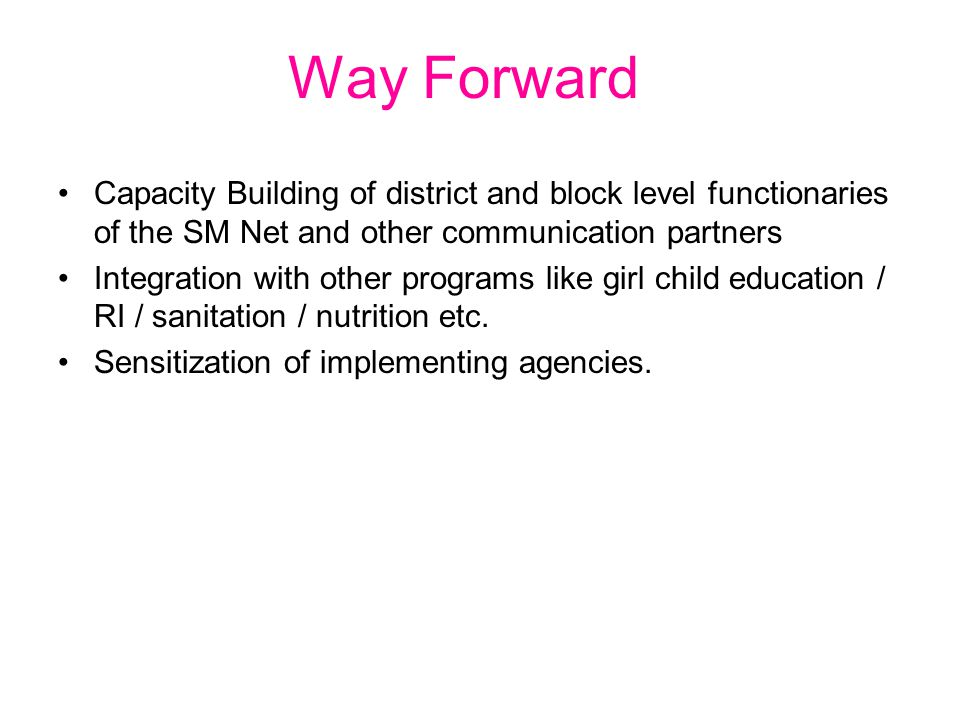 Way Forward Capacity Building of district and block level functionaries of the SM Net and other communication partners Integration with other programs like girl child education / RI / sanitation / nutrition etc.