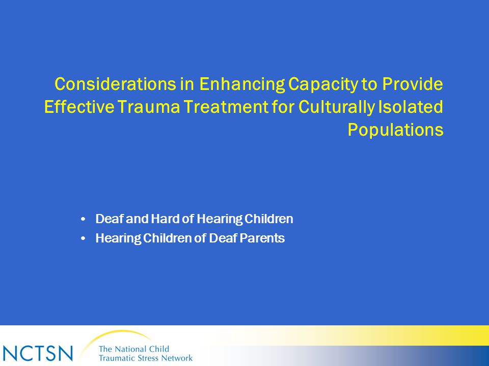 Considerations in Enhancing Capacity to Provide Effective Trauma Treatment for Culturally Isolated Populations Deaf and Hard of Hearing Children Hearing Children of Deaf Parents