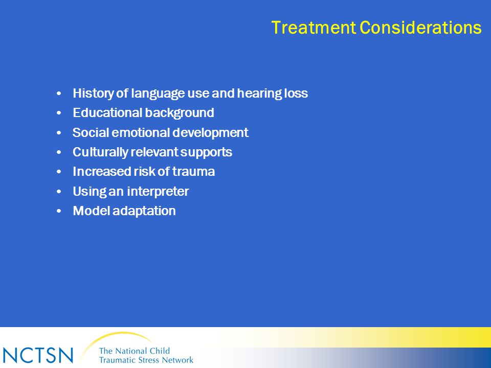 Treatment Considerations History of language use and hearing loss Educational background Social emotional development Culturally relevant supports Increased risk of trauma Using an interpreter Model adaptation