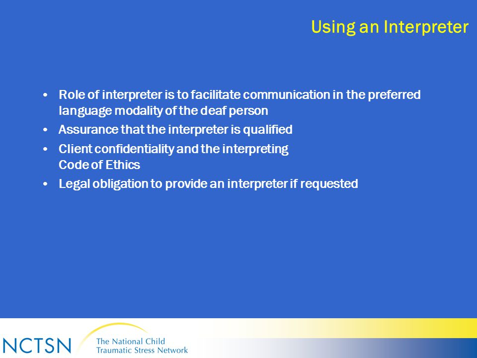 Using an Interpreter Role of interpreter is to facilitate communication in the preferred language modality of the deaf person Assurance that the interpreter is qualified Client confidentiality and the interpreting Code of Ethics Legal obligation to provide an interpreter if requested
