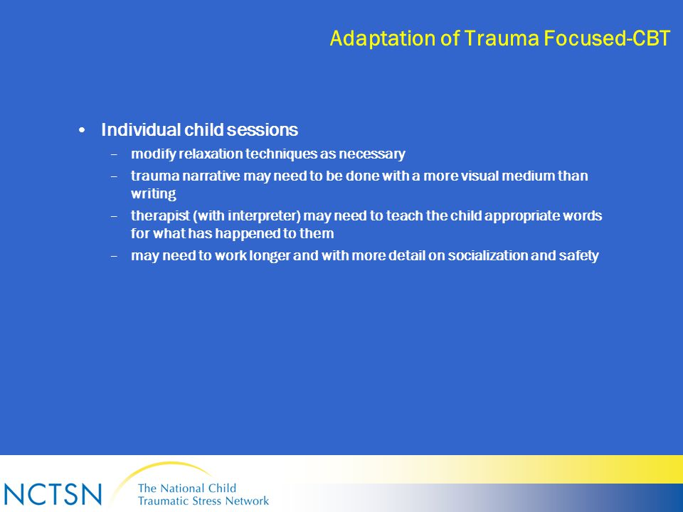 Adaptation of Trauma Focused-CBT Individual child sessions –modify relaxation techniques as necessary –trauma narrative may need to be done with a more visual medium than writing –therapist (with interpreter) may need to teach the child appropriate words for what has happened to them –may need to work longer and with more detail on socialization and safety