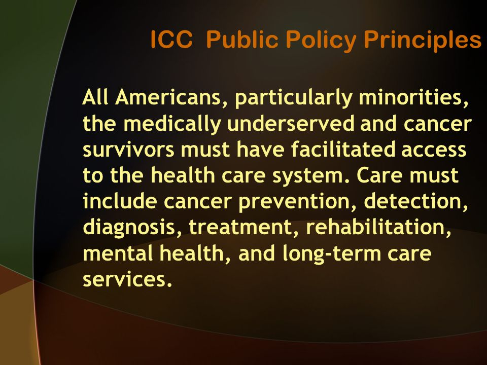 ICC Public Policy Principles All Americans, particularly minorities, the medically underserved and cancer survivors must have facilitated access to the health care system.