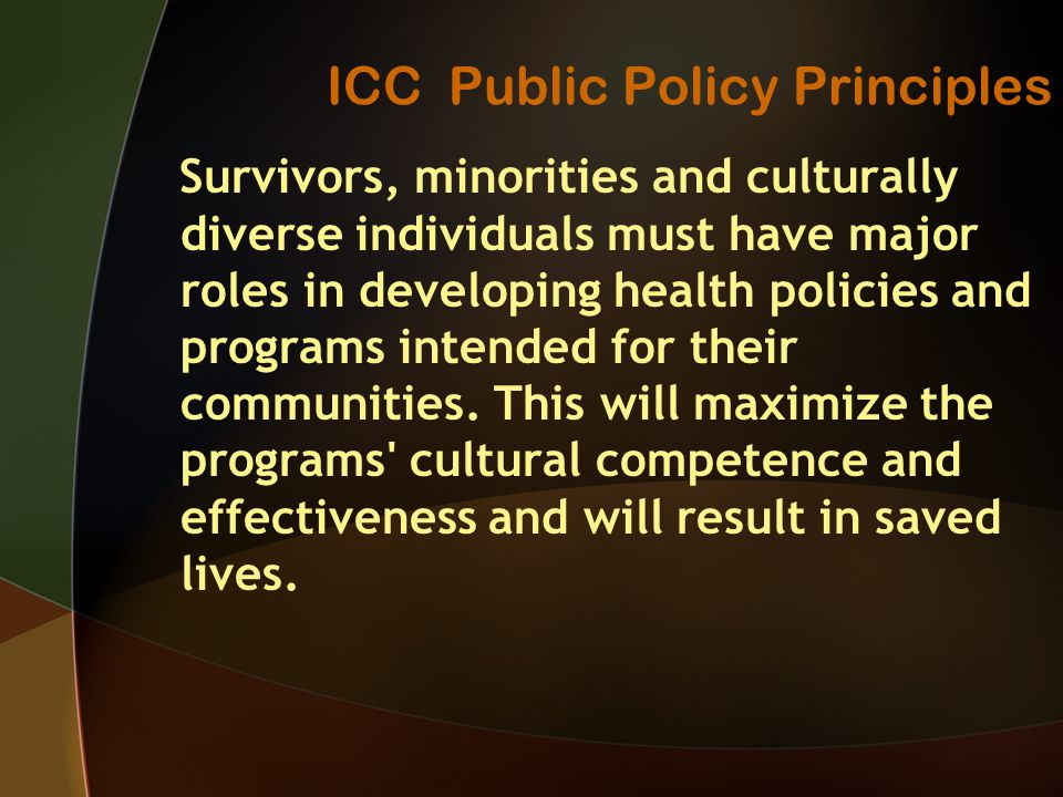 ICC Public Policy Principles Survivors, minorities and culturally diverse individuals must have major roles in developing health policies and programs intended for their communities.