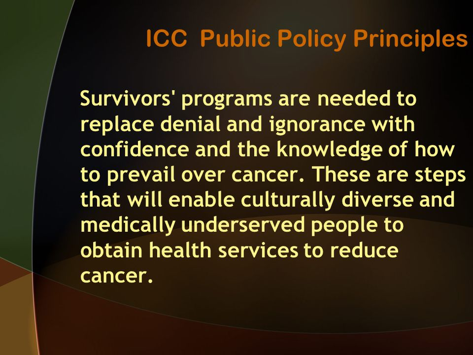 ICC Public Policy Principles Survivors programs are needed to replace denial and ignorance with confidence and the knowledge of how to prevail over cancer.