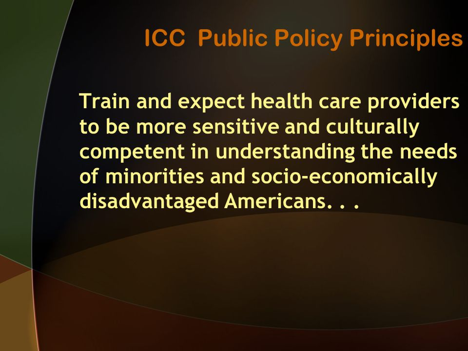 ICC Public Policy Principles Train and expect health care providers to be more sensitive and culturally competent in understanding the needs of minorities and socio-economically disadvantaged Americans...