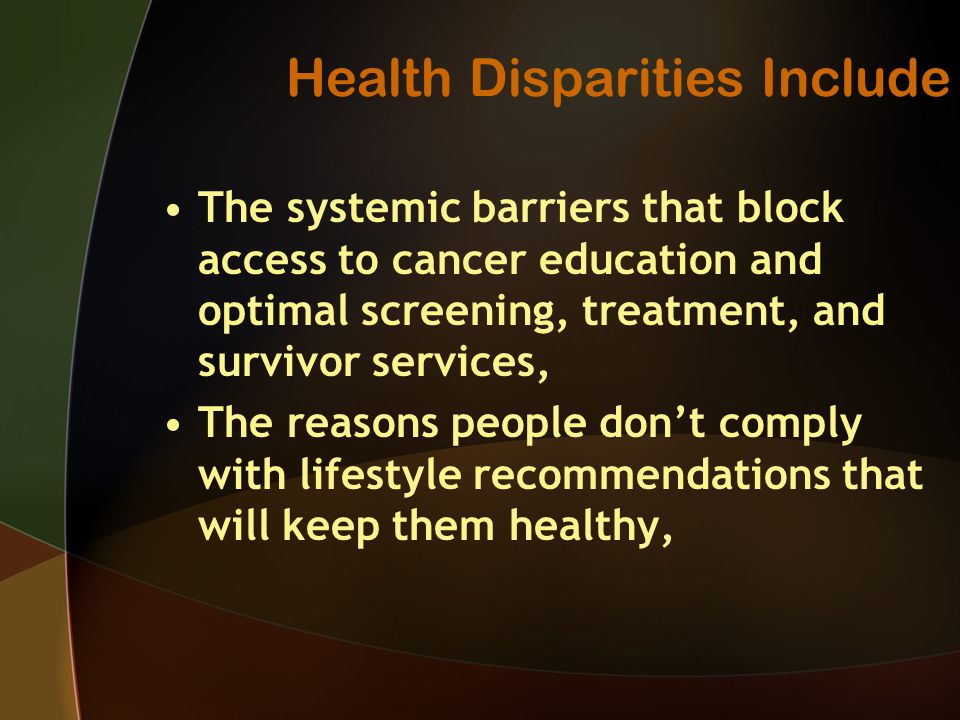 Health Disparities Include The systemic barriers that block access to cancer education and optimal screening, treatment, and survivor services, The reasons people don't comply with lifestyle recommendations that will keep them healthy,