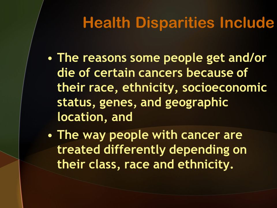 Health Disparities Include The reasons some people get and/or die of certain cancers because of their race, ethnicity, socioeconomic status, genes, and geographic location, and The way people with cancer are treated differently depending on their class, race and ethnicity.