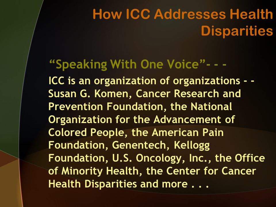 How ICC Addresses Health Disparities Speaking With One Voice ICC is an organization of organizations - - Susan G.
