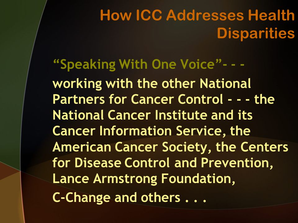 How ICC Addresses Health Disparities Speaking With One Voice working with the other National Partners for Cancer Control the National Cancer Institute and its Cancer Information Service, the American Cancer Society, the Centers for Disease Control and Prevention, Lance Armstrong Foundation, C-Change and others...