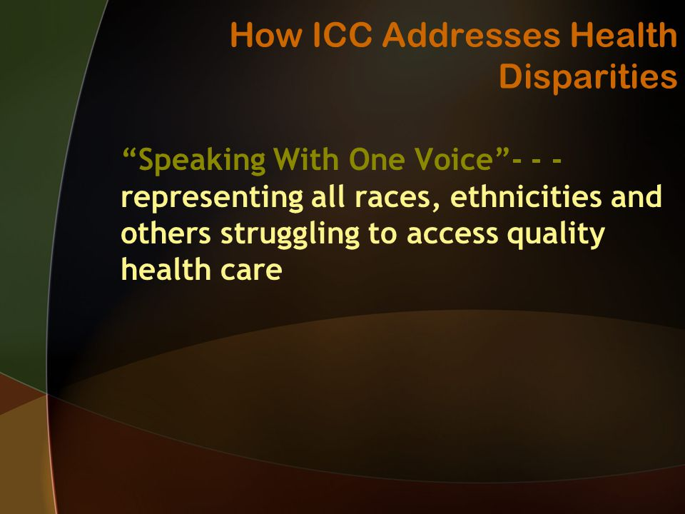 How ICC Addresses Health Disparities Speaking With One Voice representing all races, ethnicities and others struggling to access quality health care
