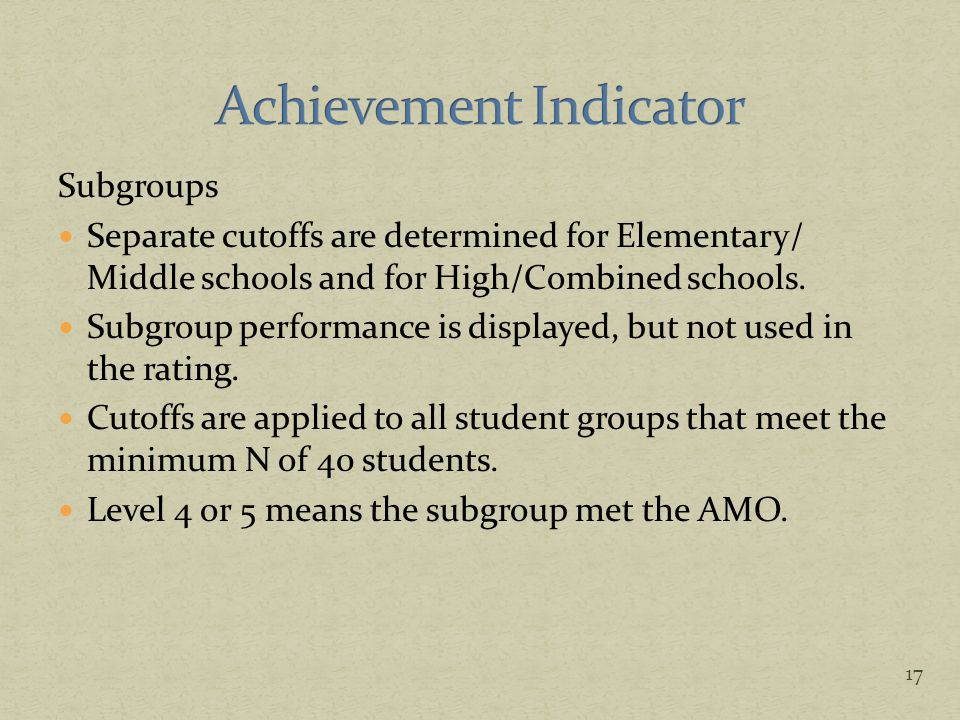 Subgroups Separate cutoffs are determined for Elementary/ Middle schools and for High/Combined schools. Subgroup performance is displayed, but not use