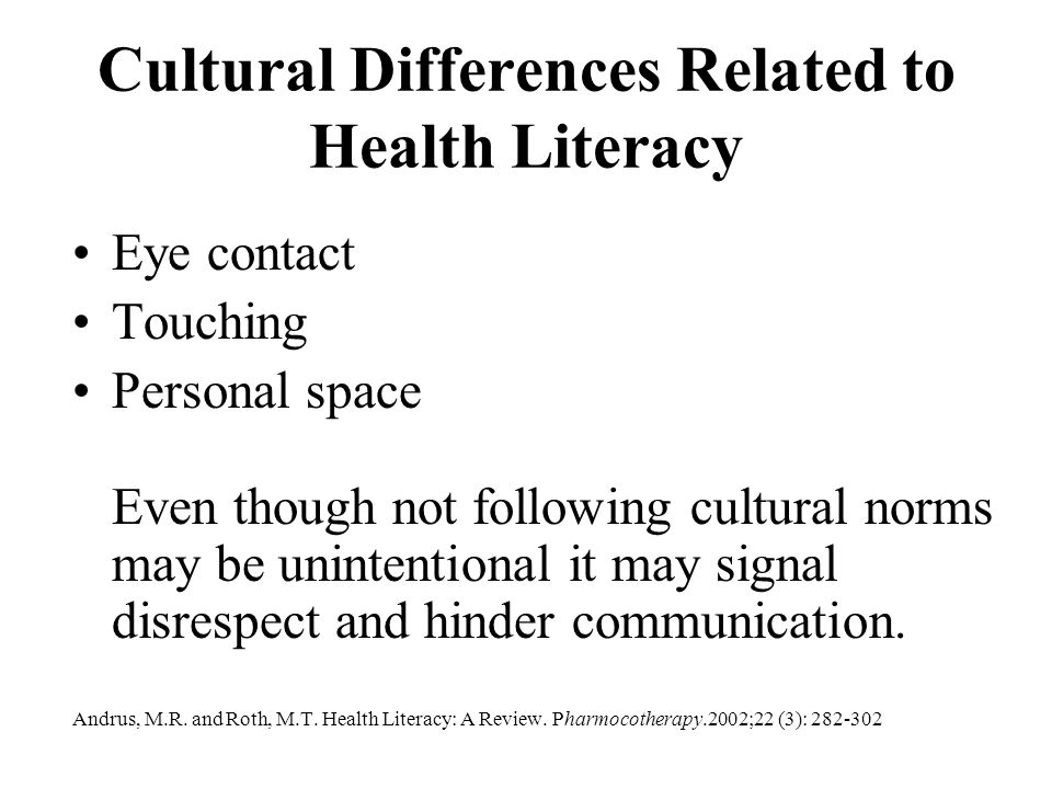 Cultural Differences Related to Health Literacy Eye contact Touching Personal space Even though not following cultural norms may be unintentional it m