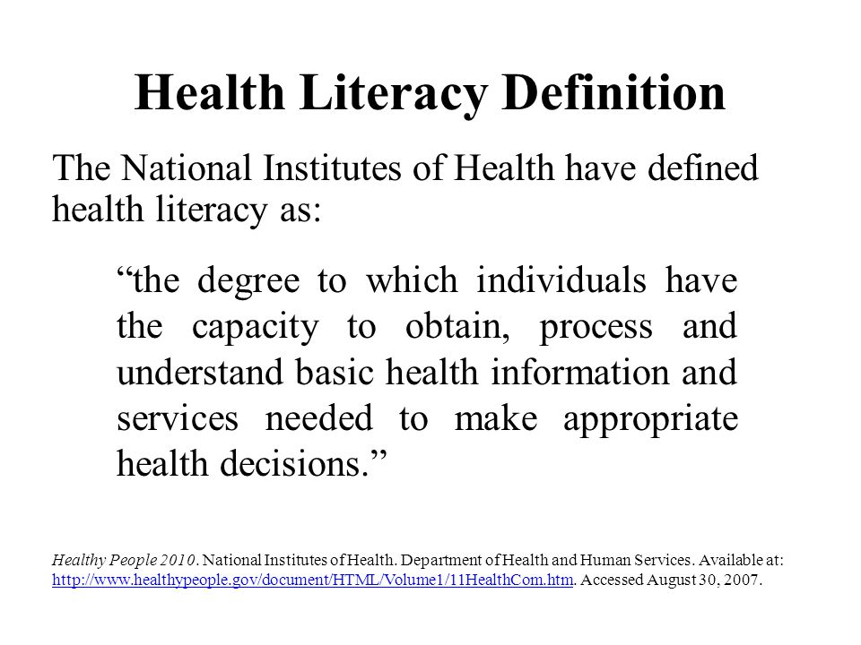 "Health Literacy Definition The National Institutes of Health have defined health literacy as: ""the degree to which individuals have the capacity to ob"