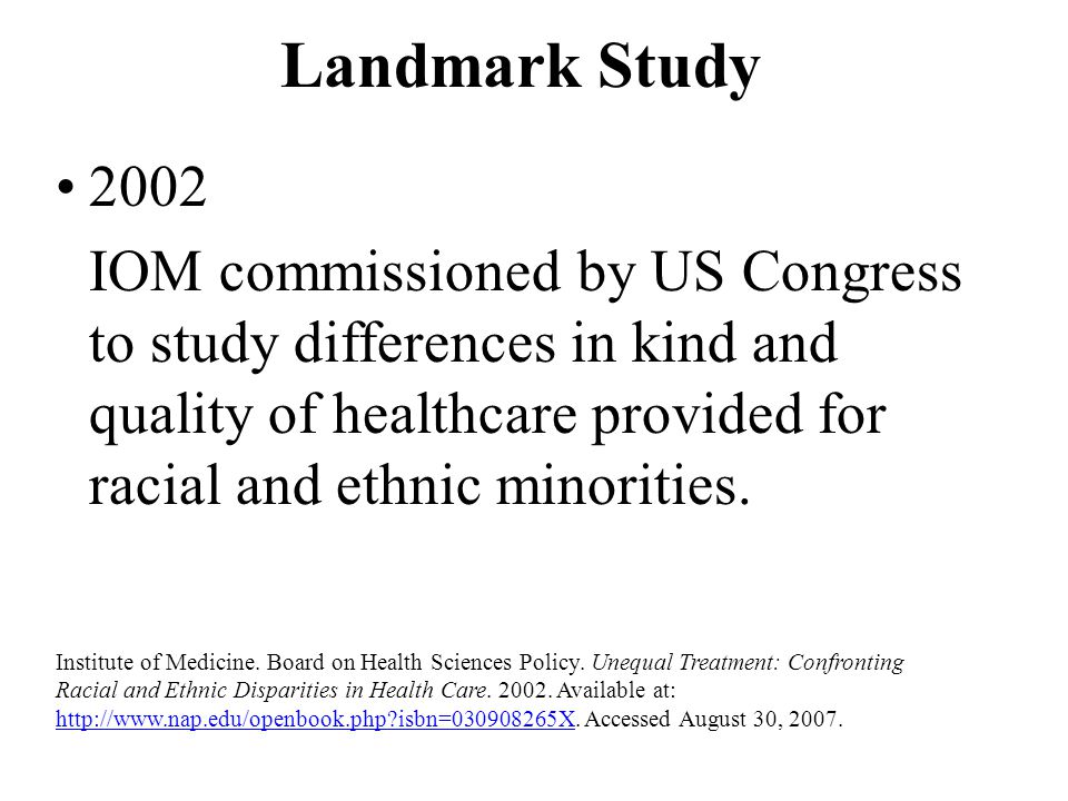 Landmark Study 2002 IOM commissioned by US Congress to study differences in kind and quality of healthcare provided for racial and ethnic minorities.