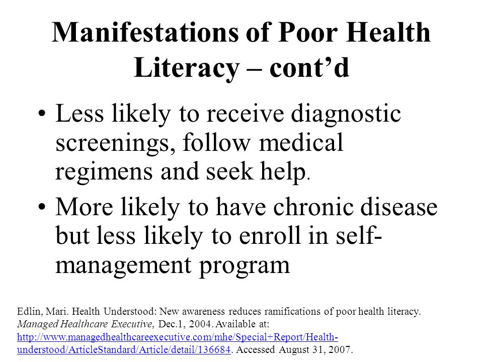 Manifestations of Poor Health Literacy – cont'd Less likely to receive diagnostic screenings, follow medical regimens and seek help. More likely to ha