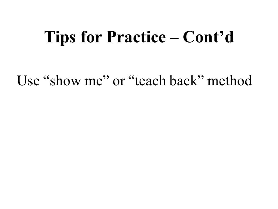 "Tips for Practice – Cont'd Use ""show me"" or ""teach back"" method"