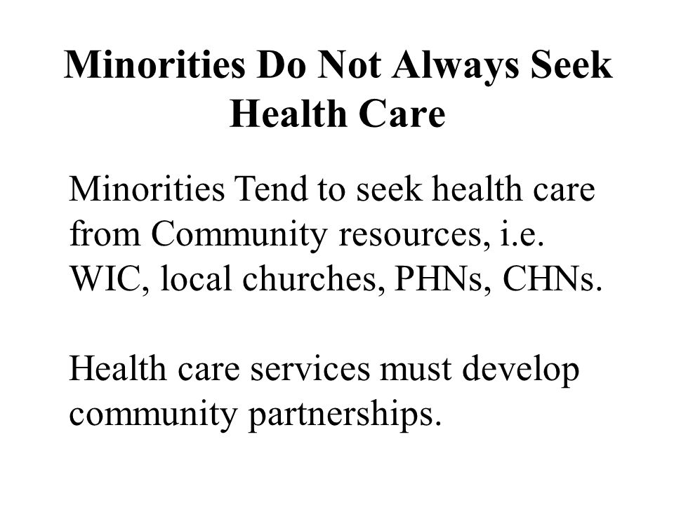 Minorities Do Not Always Seek Health Care Minorities Tend to seek health care from Community resources, i.e.