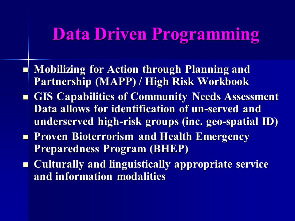 Data Driven Programming Mobilizing for Action through Planning and Partnership (MAPP) / High Risk Workbook Mobilizing for Action through Planning and Partnership (MAPP) / High Risk Workbook GIS Capabilities of Community Needs Assessment Data allows for identification of un-served and underserved high-risk groups (inc.