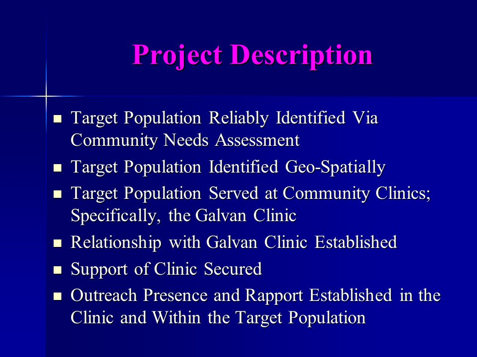 Project Description Target Population Reliably Identified Via Community Needs Assessment Target Population Reliably Identified Via Community Needs Assessment Target Population Identified Geo-Spatially Target Population Identified Geo-Spatially Target Population Served at Community Clinics; Specifically, the Galvan Clinic Target Population Served at Community Clinics; Specifically, the Galvan Clinic Relationship with Galvan Clinic Established Relationship with Galvan Clinic Established Support of Clinic Secured Support of Clinic Secured Outreach Presence and Rapport Established in the Clinic and Within the Target Population Outreach Presence and Rapport Established in the Clinic and Within the Target Population