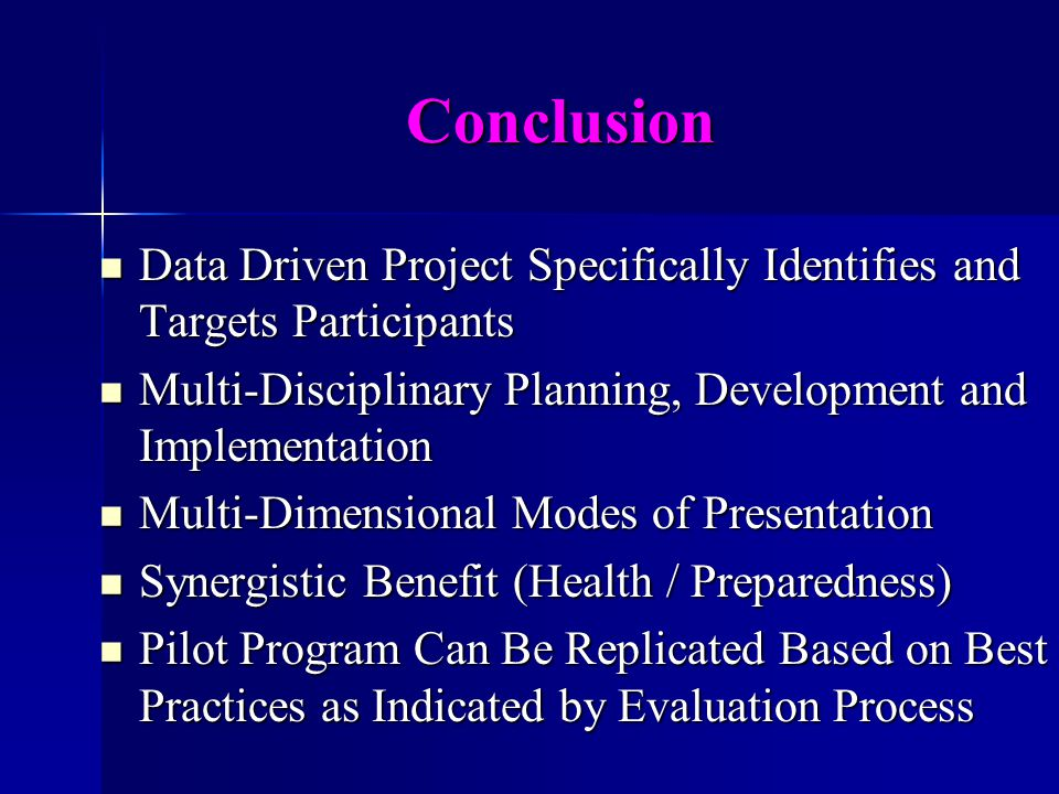 Conclusion Data Driven Project Specifically Identifies and Targets Participants Data Driven Project Specifically Identifies and Targets Participants Multi-Disciplinary Planning, Development and Implementation Multi-Disciplinary Planning, Development and Implementation Multi-Dimensional Modes of Presentation Multi-Dimensional Modes of Presentation Synergistic Benefit (Health / Preparedness) Synergistic Benefit (Health / Preparedness) Pilot Program Can Be Replicated Based on Best Practices as Indicated by Evaluation Process Pilot Program Can Be Replicated Based on Best Practices as Indicated by Evaluation Process