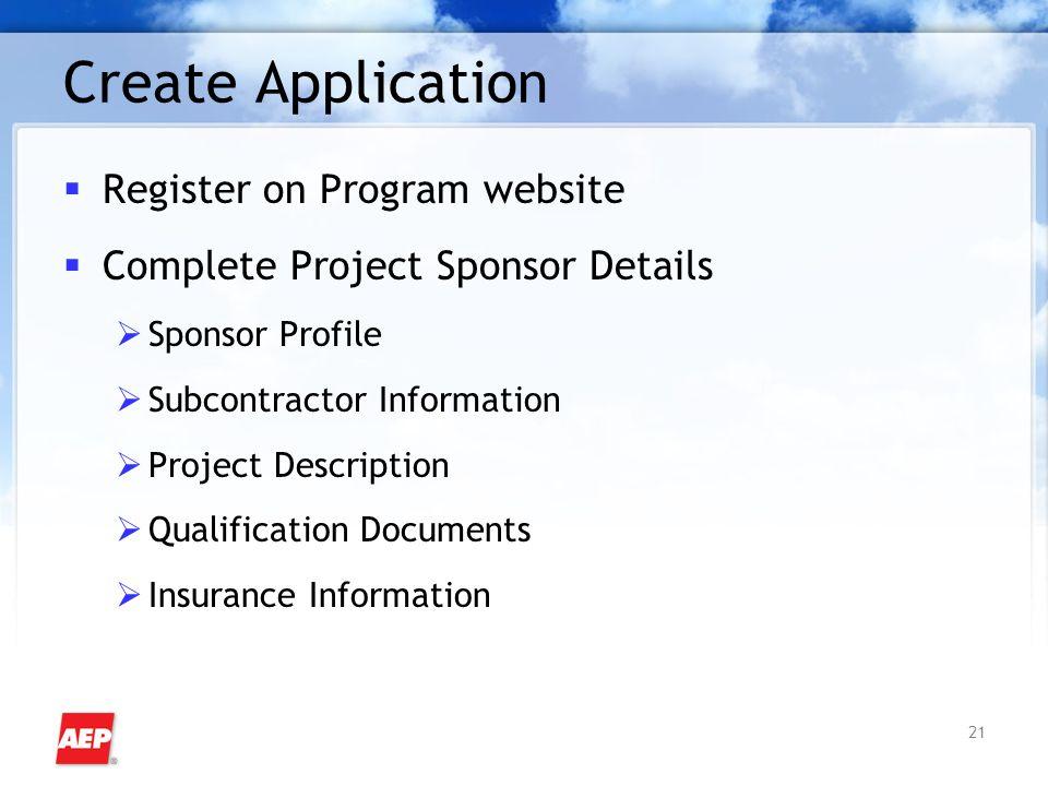 21 Create Application  Register on Program website  Complete Project Sponsor Details  Sponsor Profile  Subcontractor Information  Project Description  Qualification Documents  Insurance Information