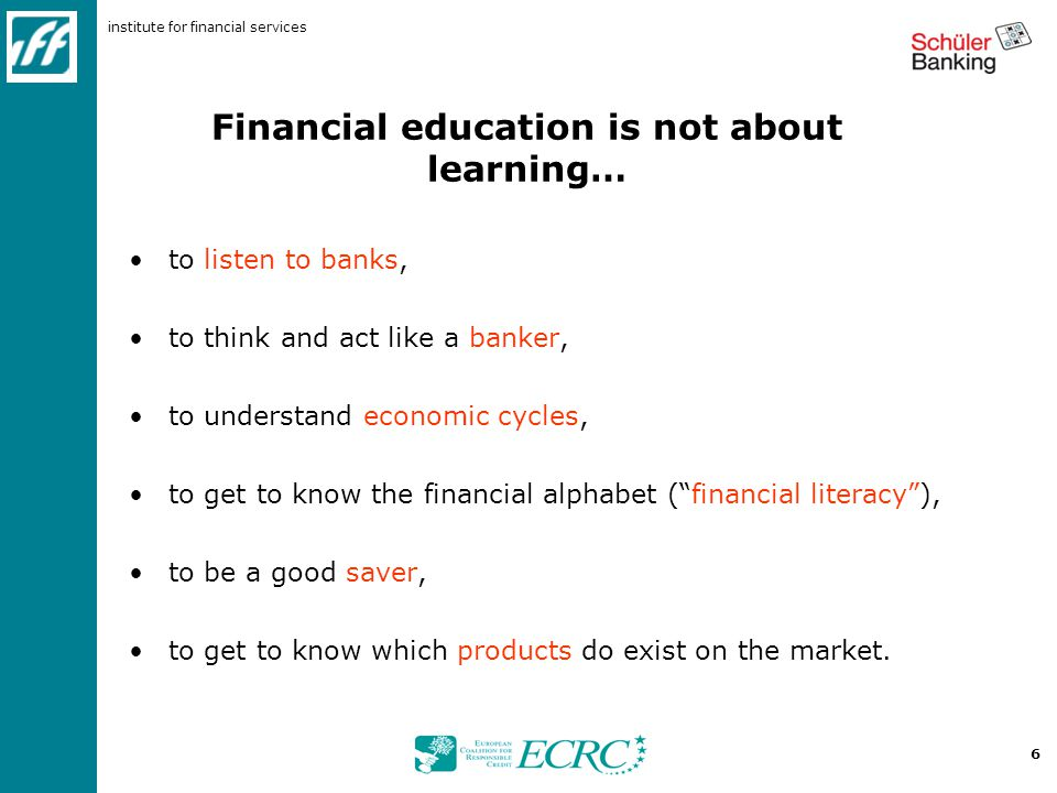 institute for financial services 6 Financial education is not about learning… to listen to banks, to think and act like a banker, to understand economic cycles, to get to know the financial alphabet ( financial literacy ), to be a good saver, to get to know which products do exist on the market.