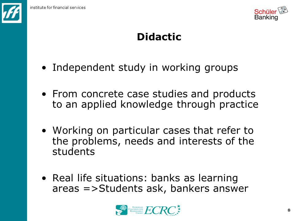 institute for financial services 8 Didactic Independent study in working groups From concrete case studies and products to an applied knowledge through practice Working on particular cases that refer to the problems, needs and interests of the students Real life situations: banks as learning areas =>Students ask, bankers answer