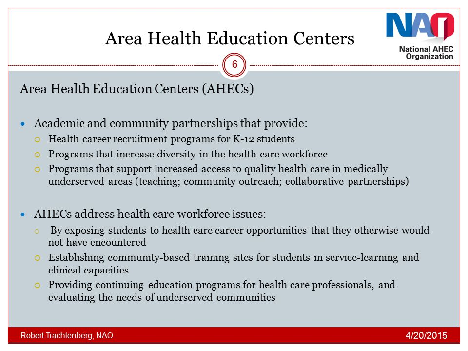 Area Health Education Centers Area Health Education Centers (AHECs) Academic and community partnerships that provide:  Health career recruitment programs for K-12 students  Programs that increase diversity in the health care workforce  Programs that support increased access to quality health care in medically underserved areas (teaching; community outreach; collaborative partnerships) AHECs address health care workforce issues:  By exposing students to health care career opportunities that they otherwise would not have encountered  Establishing community-based training sites for students in service-learning and clinical capacities  Providing continuing education programs for health care professionals, and evaluating the needs of underserved communities 4/20/2015 Robert Trachtenberg; NAO 6