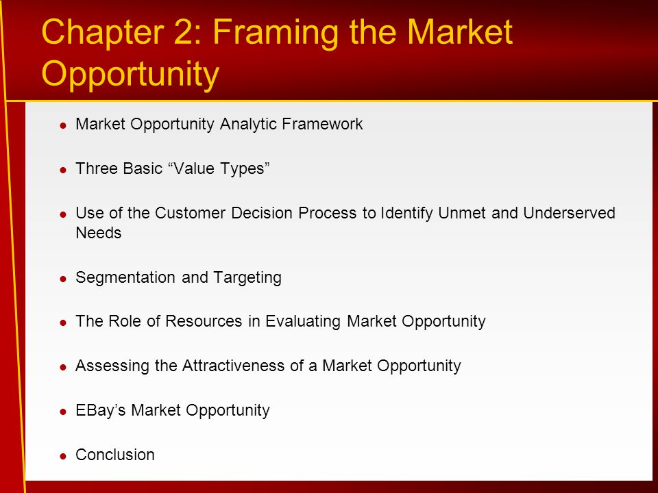 Chapter 2: Framing the Market Opportunity Market Opportunity Analytic Framework Three Basic Value Types Use of the Customer Decision Process to Identify Unmet and Underserved Needs Segmentation and Targeting The Role of Resources in Evaluating Market Opportunity Assessing the Attractiveness of a Market Opportunity EBay's Market Opportunity Conclusion