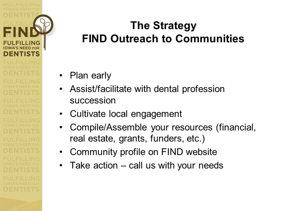 The Strategy FIND Outreach to Communities Plan early Assist/facilitate with dental profession succession Cultivate local engagement Compile/Assemble y