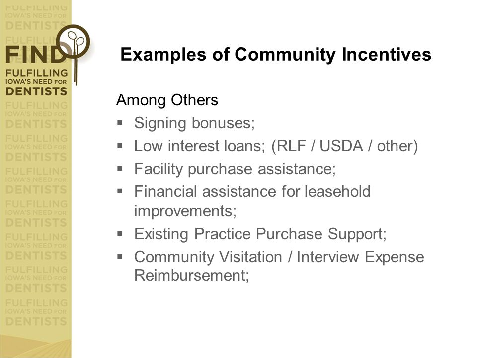 Examples of Community Incentives Among Others  Signing bonuses;  Low interest loans; (RLF / USDA / other)  Facility purchase assistance;  Financia