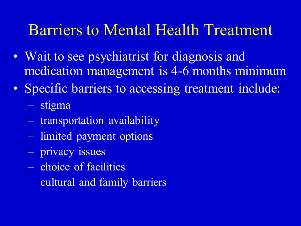 Barriers to Mental Health Treatment Wait to see psychiatrist for diagnosis and medication management is 4-6 months minimum Specific barriers to access