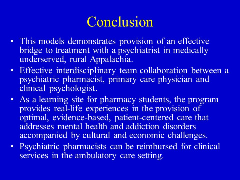 Conclusion This models demonstrates provision of an effective bridge to treatment with a psychiatrist in medically underserved, rural Appalachia. Effe