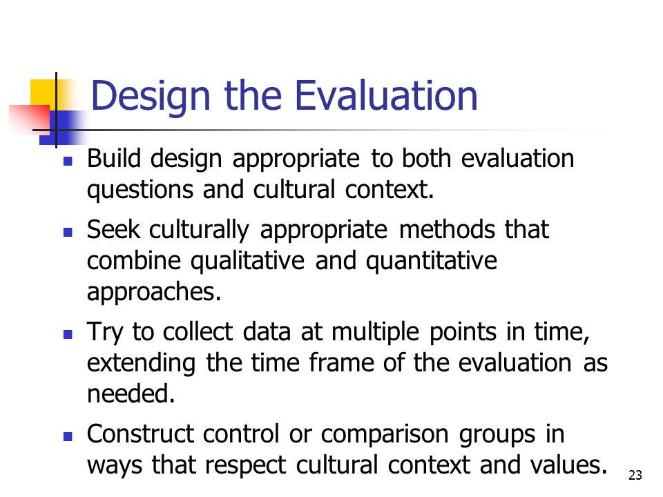 23 Design the Evaluation Build design appropriate to both evaluation questions and cultural context.
