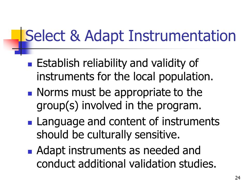 24 Select & Adapt Instrumentation Establish reliability and validity of instruments for the local population.