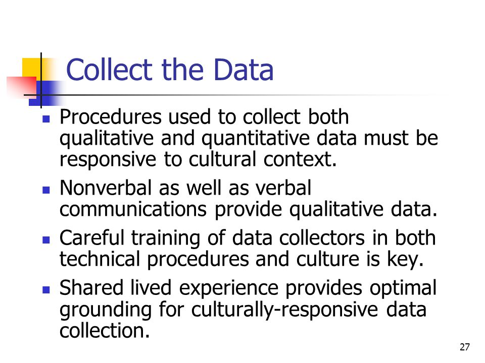27 Collect the Data Procedures used to collect both qualitative and quantitative data must be responsive to cultural context.